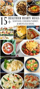 15 Healthier Hearty Meals for the family - seafood, chicken/turkey, and meatless ideas.