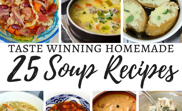 25 Taste Winning Homemade Soups- Portuguese Bean Soup, Cheeseburger chowder, French Onion, Spaghetti Chicken Noodle, Loubia, Chipotle Potato Soup, and Zuppa Toscana Soup.